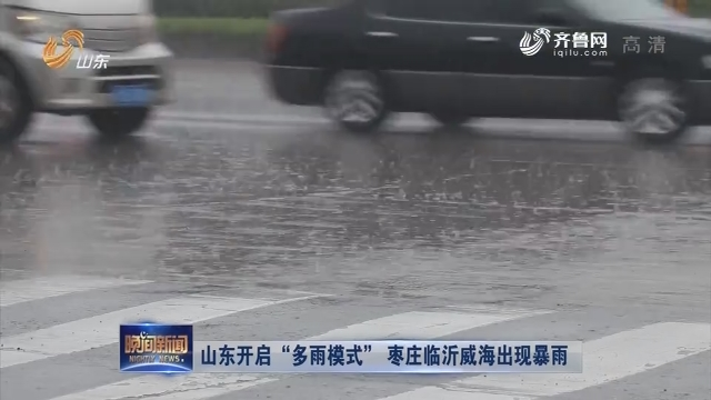 """【关注天气】山东开启""""多雨模式"""" 枣庄临沂威海出现暴雨"""