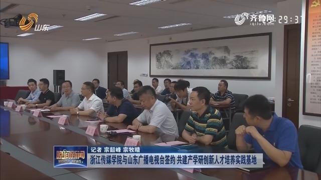 【新闻扫描】浙江传媒学院与山东广播电视台签约 共建产学研创新人才培养实践基地