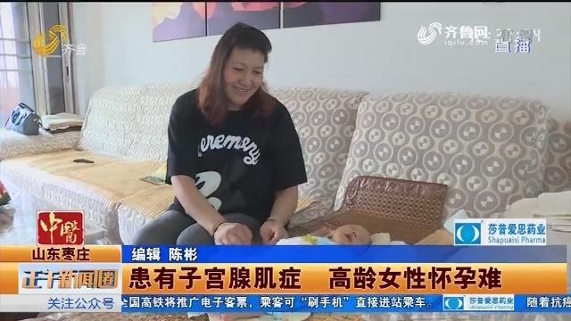 枣庄:患有子宫腺肌症 高龄女性怀孕难
