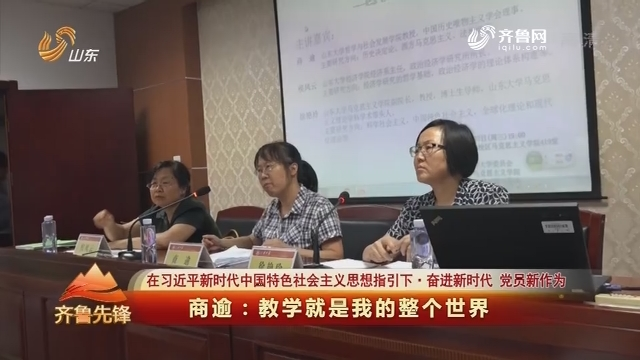 20180710《齐鲁先锋》:在习近平新时代中国特色社会主义思想指引下·奋进新时代 党员新作为 商逾--教学就是我的整个世界
