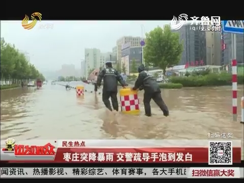 【民生热点】枣庄突降暴雨 交警疏导手泡到发白