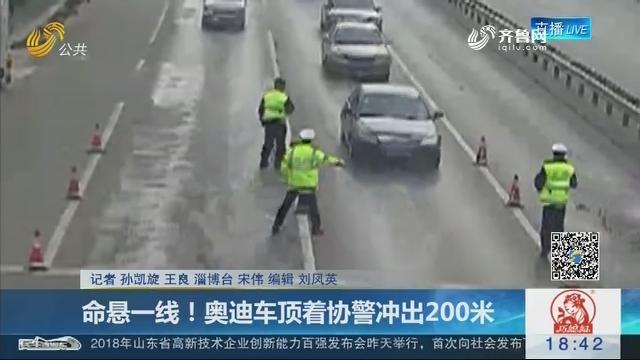 淄博:命悬一线!奥迪车顶着协警冲出200米