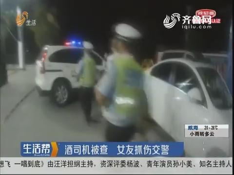 潍坊:酒司机被查 女友抓伤交警