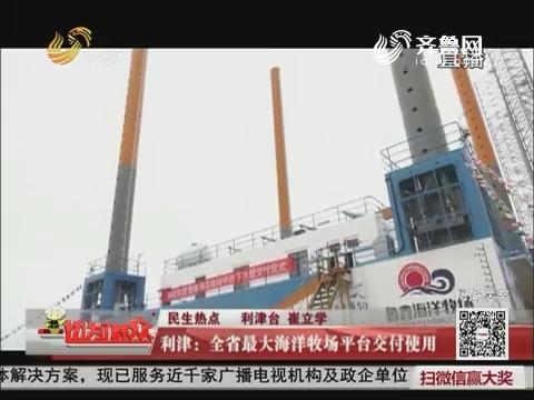 【民生热点】利津:全省最大海洋牧场平台交付使用