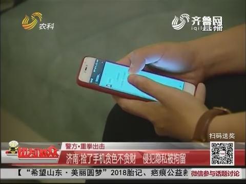 【警方·重拳出击】济南:捡了手机贪色不贪财 侵犯隐私被拘留