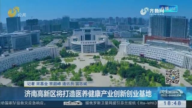 济南高新区将打造医养健康产业创新创业基地
