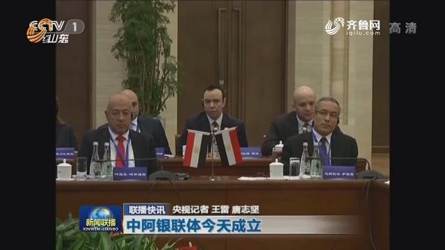 【联播快讯】中阿银联体今天成立