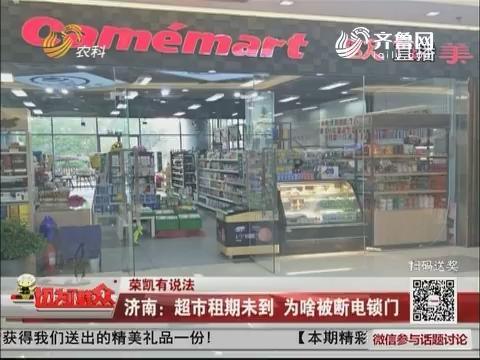 【荣凯有说法】济南:超市租期未到 为啥被断电锁门