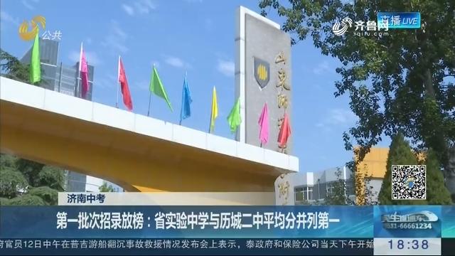 【济南中考】第一批次招录放榜:省实验中学与历城二中平均分并列第一