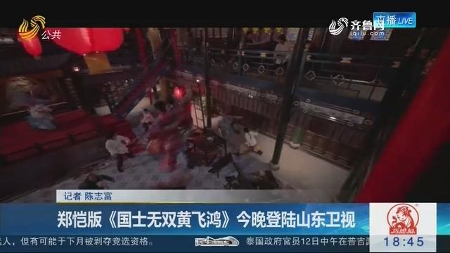 郑恺版《国士无双黄飞鸿》7月13日晚登陆山东卫视
