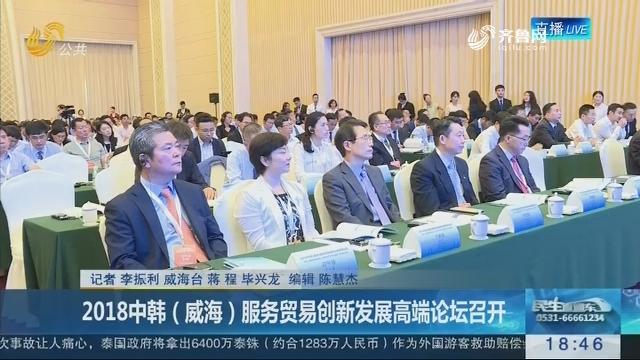 2018中韩(威海)服务贸易创新发展高端论坛召开