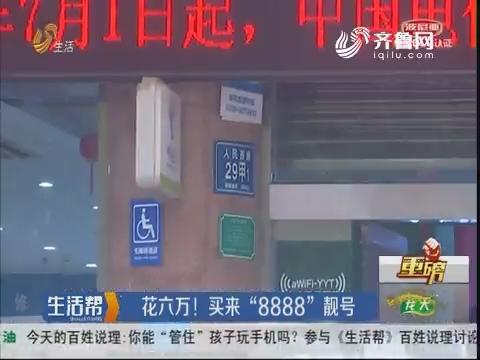 """【重磅】淄博:花六万!买来""""8888""""靓号"""