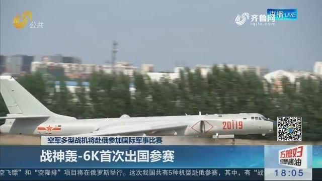 空军多型战机将赴俄参加国际军事比赛:战神轰-6K首次出国参赛