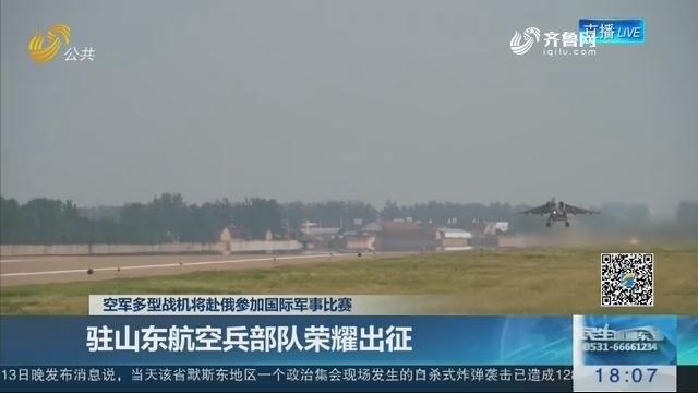 空军多型战机将赴俄参加国际军事比赛:驻山东航空兵部队荣耀出征