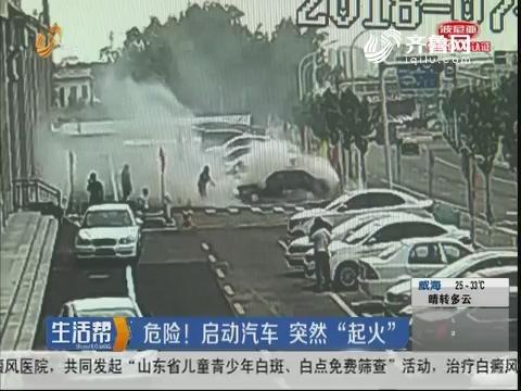 """淄博:危险!启动汽车 突然""""起火"""""""