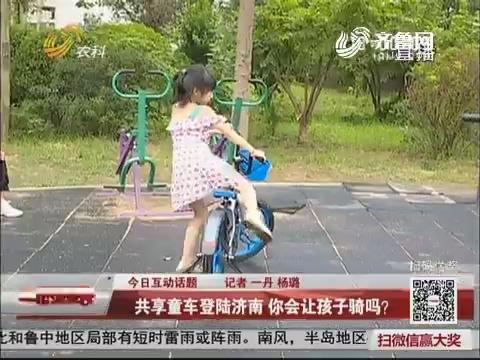 今日互动话题:共享童车登陆济南 你会让孩子骑吗?