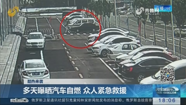 【酷热来袭】多天曝晒汽车自燃 众人紧急救援