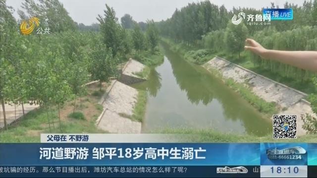 【父母在 不野游】河道野游 邹平18岁高中生溺亡