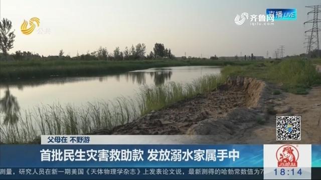 【父母在 不野游】滨州:首批民生灾害救助款 发放溺水家属手中