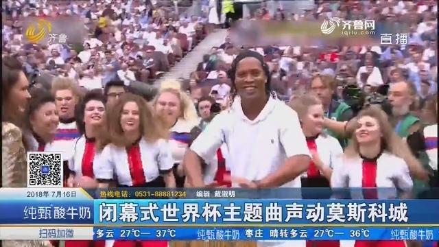 闭幕式世界杯主题曲声动莫斯科城