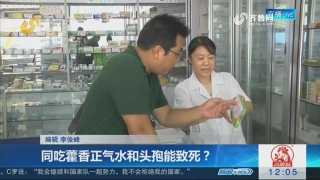 同吃藿香正气水和头孢能致死?