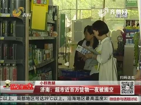 【小群跑腿】济南:超市近百万货物一夜被搬空