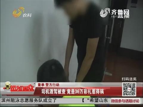 【重拳·警方行动】成武:司机酒驾被查 竟是36万彩礼惹得祸