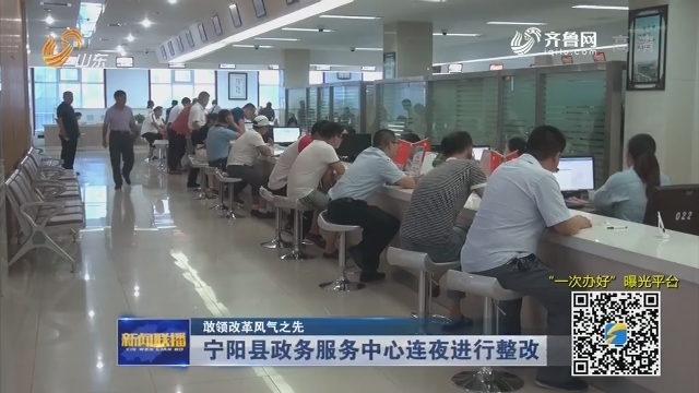 【敢领改革风气之先】宁阳县政务服务中心连夜进行整改