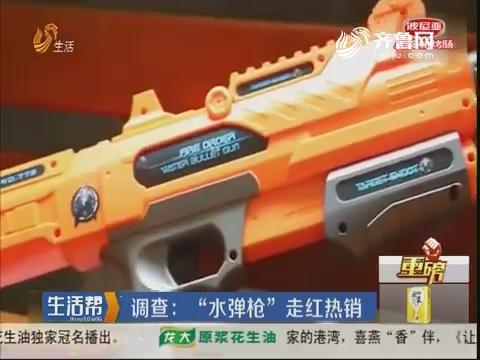 """【重磅】调查:""""水弹枪""""走红热销"""