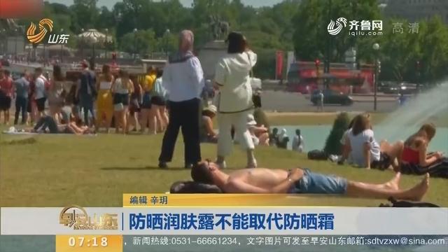 【闪电新闻排行榜】防晒润肤露不能取代防晒霜