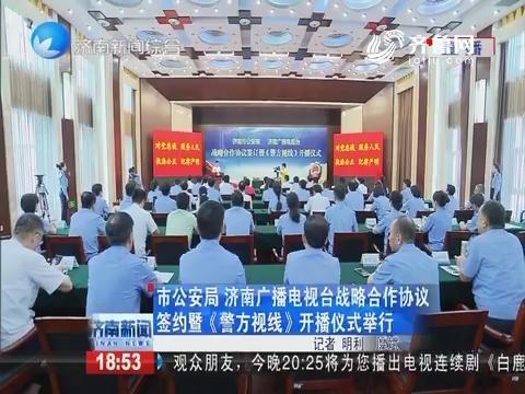 济南市公安局 济南广播电视台战略合作协议签约暨《警方视线》开播仪式举行