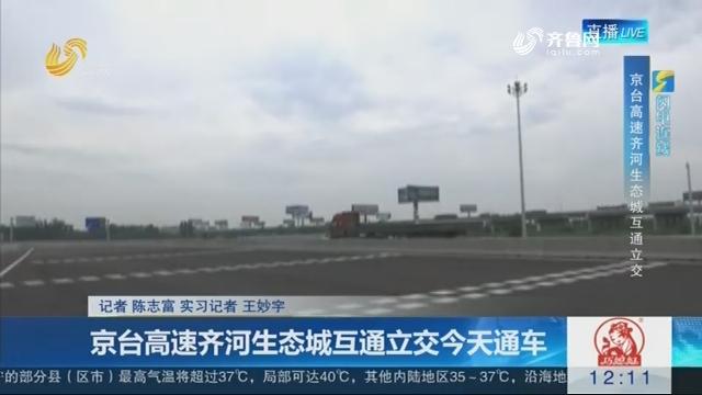 【闪电连线】京台高速齐河生态城互通立交7月18日通车