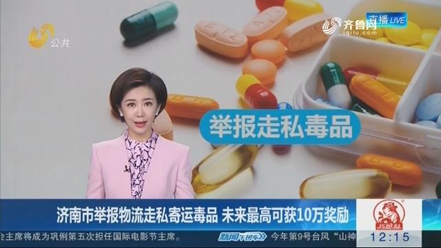 济南市举报物流走私寄运毒品 未来最高可获10万奖励
