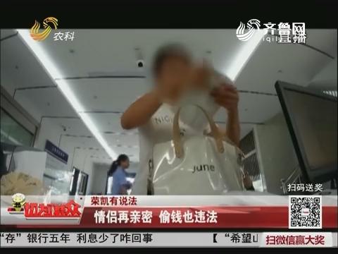 【荣凯有说法】情侣再亲密 偷钱也违法
