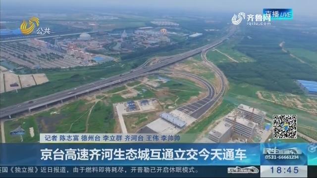 京台高速齐河生态城互通立交7月18日通车