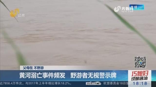 【父母在 不野游】济南:黄河溺亡事件频发 野游者无视警示牌