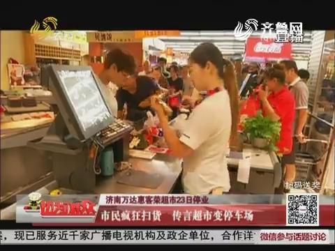 【济南万达惠客荣超市23日停业】市民疯狂扫货 传言超市变停车场