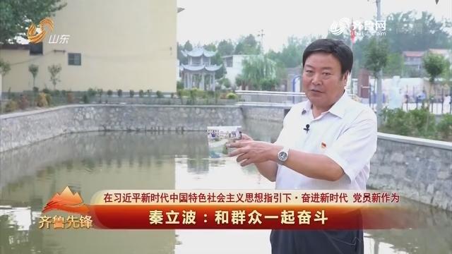 20180719《齐鲁先锋》:在习近平新时代中国特色社会主义思想指引下·奋进新时代 党员新作为 秦立波——和群众一起奋斗