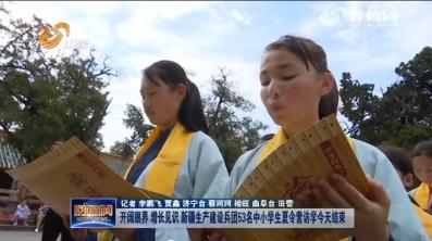 开阔眼界 增长见识 新疆生产建设兵团53名中小学生夏令营访学今天结束