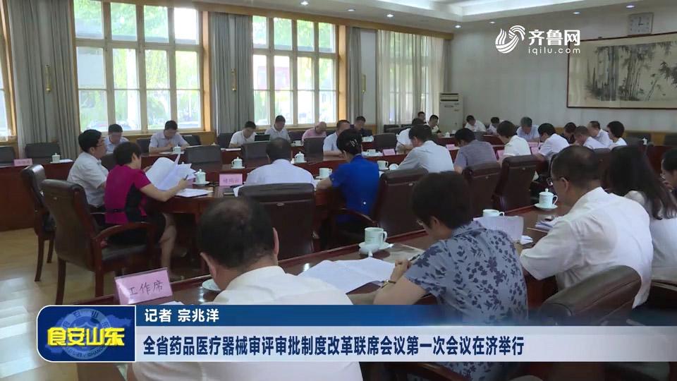 全省药品医疗器械审评审批制度改革联席会议第一次会议在济举行
