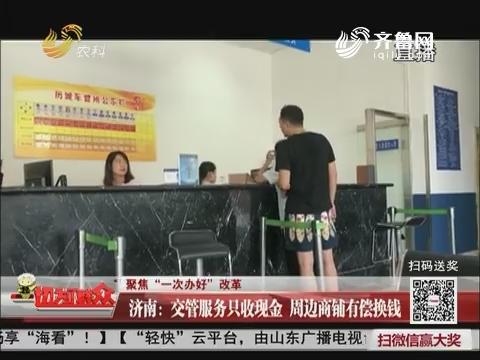 """【聚焦""""一次办好""""改革】济南:交管服务只收现金 周边商铺有偿换钱"""