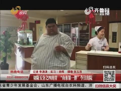 """切除五分之四的胃 """"山东第一胖""""7月20日出院"""