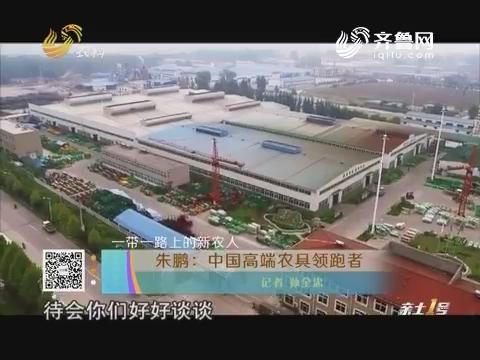 【一带一路上的新农人】朱鹏:中国高端农具领跑者