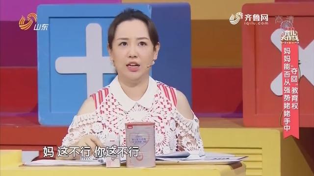 """20180720《育儿大作战》:妈妈能否从强势姥姥手中夺回""""教育权"""""""