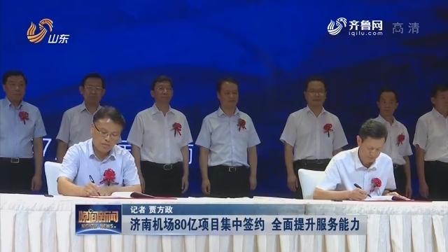 【大项目 新进展】济南机场80亿项目集中签约 全面提升服务能力