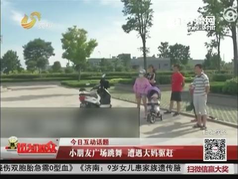今日互动话题:小朋友广场跳舞 遭遇大妈驱赶