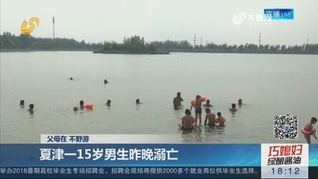 【父母在 不野游】夏津一15岁男生7月20日晚溺亡