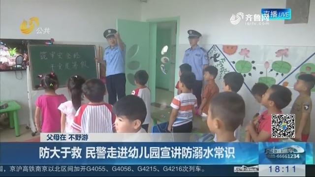 【父母在 不野游】枣庄:防大于救 民警走进幼儿园宣讲防溺水常识