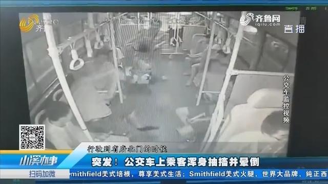 济南:突发!公交车上乘客浑身抽搐并晕倒