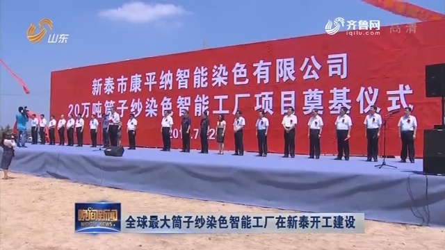 【新闻扫描】全球最大筒子纱染色智能工厂在新泰开工建设